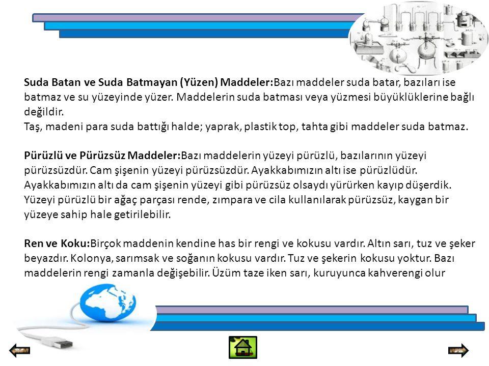 Suda Batan ve Suda Batmayan (Yüzen) Maddeler:Bazı maddeler suda batar, bazıları ise batmaz ve su yüzeyinde yüzer. Maddelerin suda batması veya yüzmesi büyüklüklerine bağlı değildir.