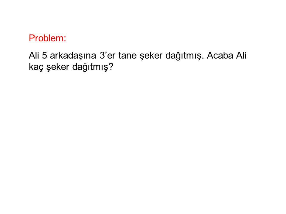 Problem: Ali 5 arkadaşına 3'er tane şeker dağıtmış. Acaba Ali kaç şeker dağıtmış