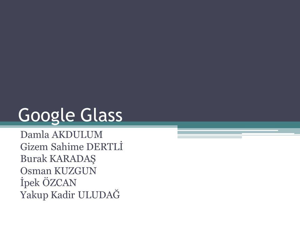 Google Glass Damla AKDULUM Gizem Sahime DERTLİ Burak KARADAŞ