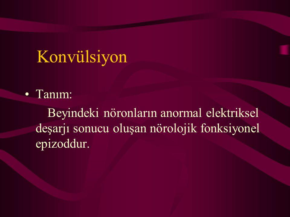 Konvülsiyon Tanım: Beyindeki nöronların anormal elektriksel deşarjı sonucu oluşan nörolojik fonksiyonel epizoddur.