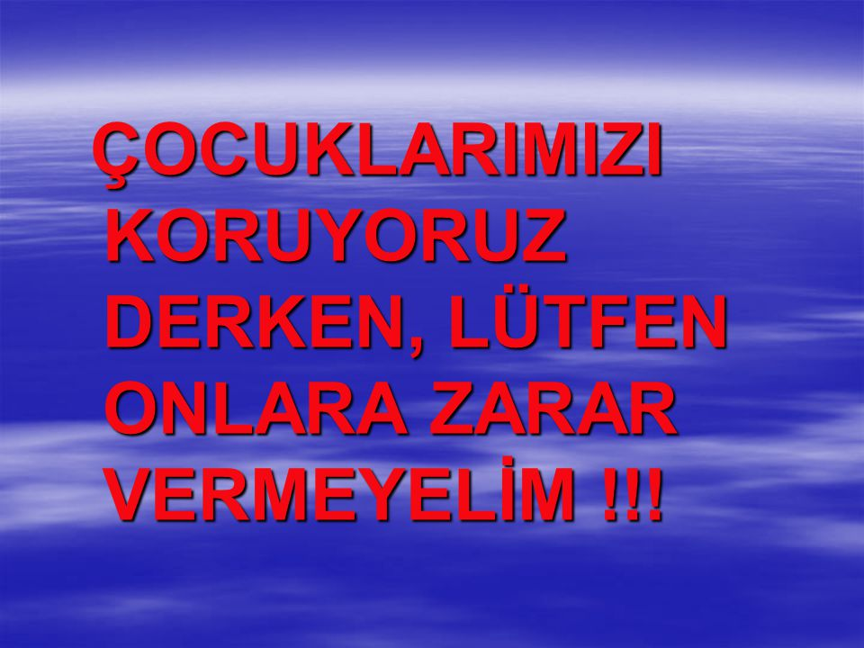 ÇOCUKLARIMIZI KORUYORUZ DERKEN, LÜTFEN ONLARA ZARAR VERMEYELİM !!!