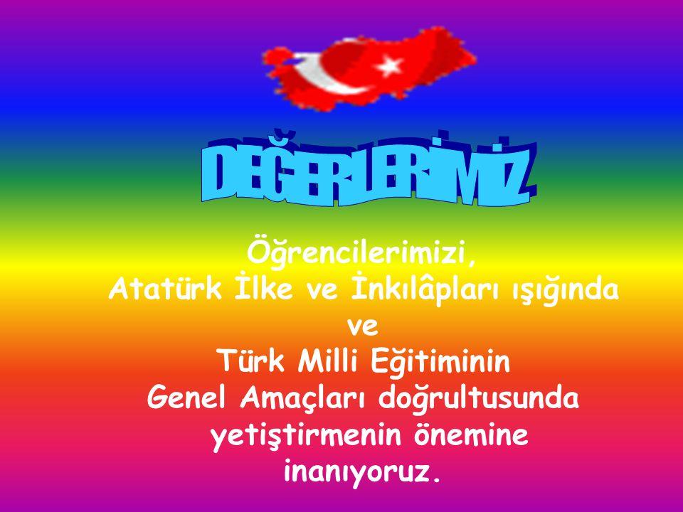 DEĞERLERİMİZ Öğrencilerimizi, Atatürk İlke ve İnkılâpları ışığında ve