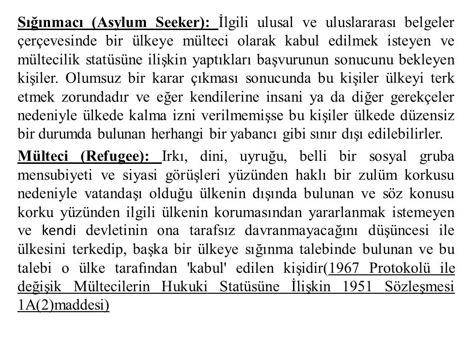 Sığınmacı (Asylum Seeker): İlgili ulusal ve uluslararası belgeler çerçevesinde bir ülkeye mülteci olarak kabul edilmek isteyen ve mültecilik statüsüne ilişkin yaptıkları başvurunun sonucunu bekleyen kişiler.