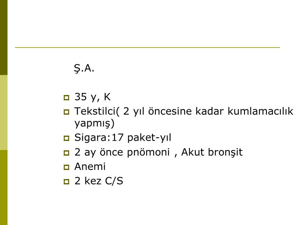 Ş.A. 35 y, K. Tekstilci( 2 yıl öncesine kadar kumlamacılık yapmış) Sigara:17 paket-yıl. 2 ay önce pnömoni , Akut bronşit.