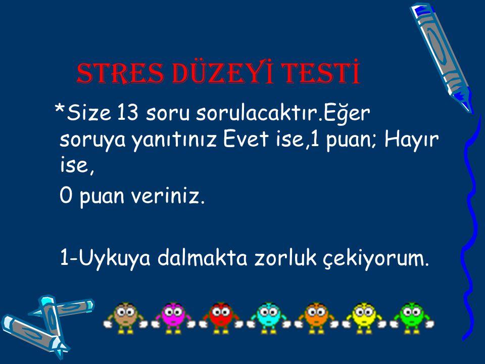 STRES DÜZEYİ TESTİ *Size 13 soru sorulacaktır.Eğer soruya yanıtınız Evet ise,1 puan; Hayır ise, 0 puan veriniz.