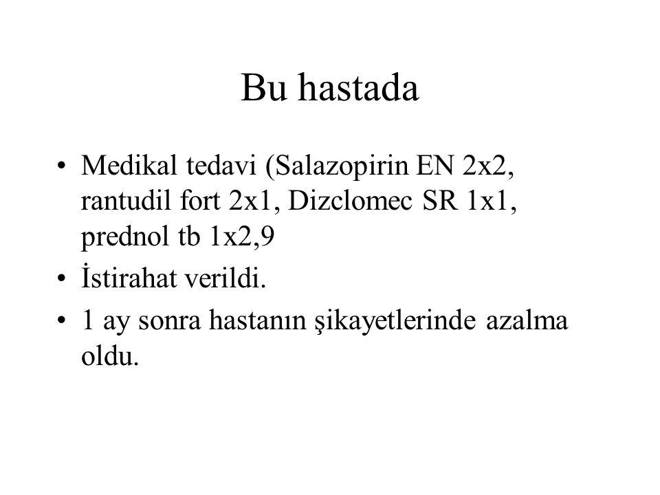 Bu hastada Medikal tedavi (Salazopirin EN 2x2, rantudil fort 2x1, Dizclomec SR 1x1, prednol tb 1x2,9.
