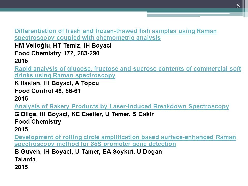 Differentiation of fresh and frozen-thawed fish samples using Raman spectroscopy coupled with chemometric analysis HM Velioğlu, HT Temiz, IH Boyaci Food Chemistry 172, 283-290 2015 Rapid analysis of glucose, fructose and sucrose contents of commercial soft drinks using Raman spectroscopy K Ilaslan, IH Boyaci, A Topcu Food Control 48, 56-61 Analysis of Bakery Products by Laser-Induced Breakdown Spectroscopy G Bilge, IH Boyaci, KE Eseller, U Tamer, S Cakir Food Chemistry Development of rolling circle amplification based surface-enhanced Raman spectroscopy method for 35S promoter gene detection B Guven, IH Boyaci, U Tamer, EA Soykut, U Dogan Talanta