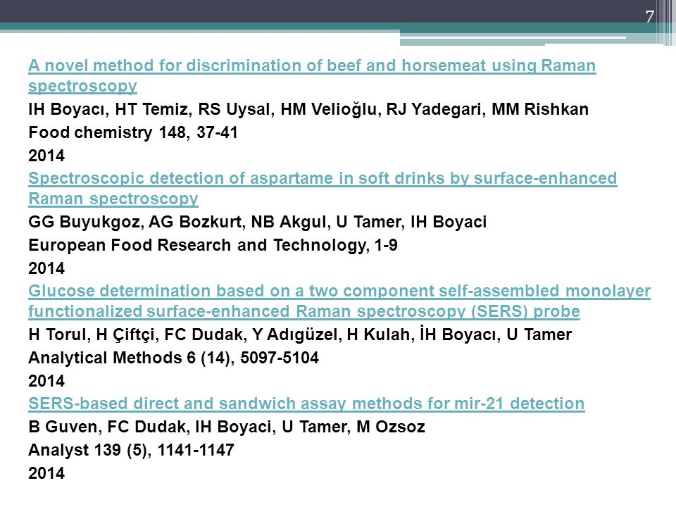 A novel method for discrimination of beef and horsemeat using Raman spectroscopy IH Boyacı, HT Temiz, RS Uysal, HM Velioğlu, RJ Yadegari, MM Rishkan Food chemistry 148, 37-41 2014 Spectroscopic detection of aspartame in soft drinks by surface-enhanced Raman spectroscopy GG Buyukgoz, AG Bozkurt, NB Akgul, U Tamer, IH Boyaci European Food Research and Technology, 1-9 Glucose determination based on a two component self-assembled monolayer functionalized surface-enhanced Raman spectroscopy (SERS) probe H Torul, H Çiftçi, FC Dudak, Y Adıgüzel, H Kulah, İH Boyacı, U Tamer Analytical Methods 6 (14), 5097-5104 SERS-based direct and sandwich assay methods for mir-21 detection B Guven, FC Dudak, IH Boyaci, U Tamer, M Ozsoz Analyst 139 (5), 1141-1147
