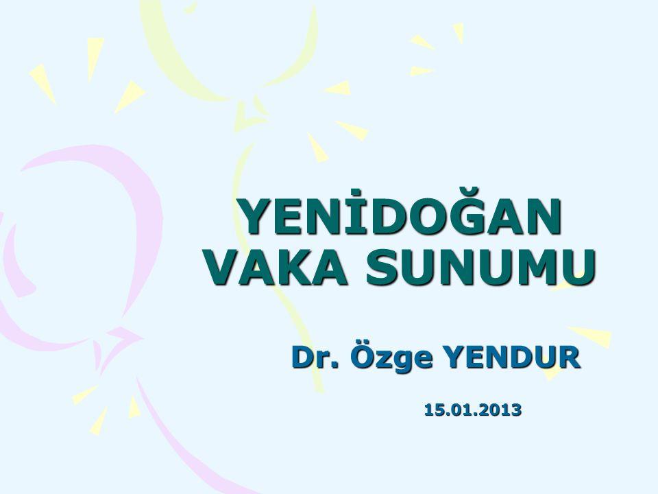 YENİDOĞAN VAKA SUNUMU Dr. Özge YENDUR 15.01.2013