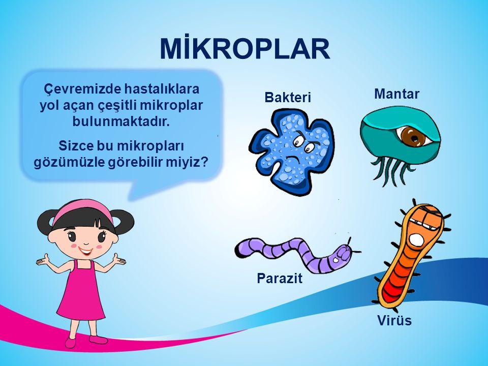 MİKROPLAR Çevremizde hastalıklara yol açan çeşitli mikroplar bulunmaktadır. Sizce bu mikropları gözümüzle görebilir miyiz