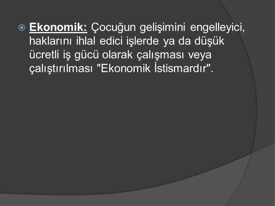 Ekonomik: Çocuğun gelişimini engelleyici, haklarını ihlal edici işlerde ya da düşük ücretli iş gücü olarak çalışması veya çalıştırılması Ekonomik İstismardır .