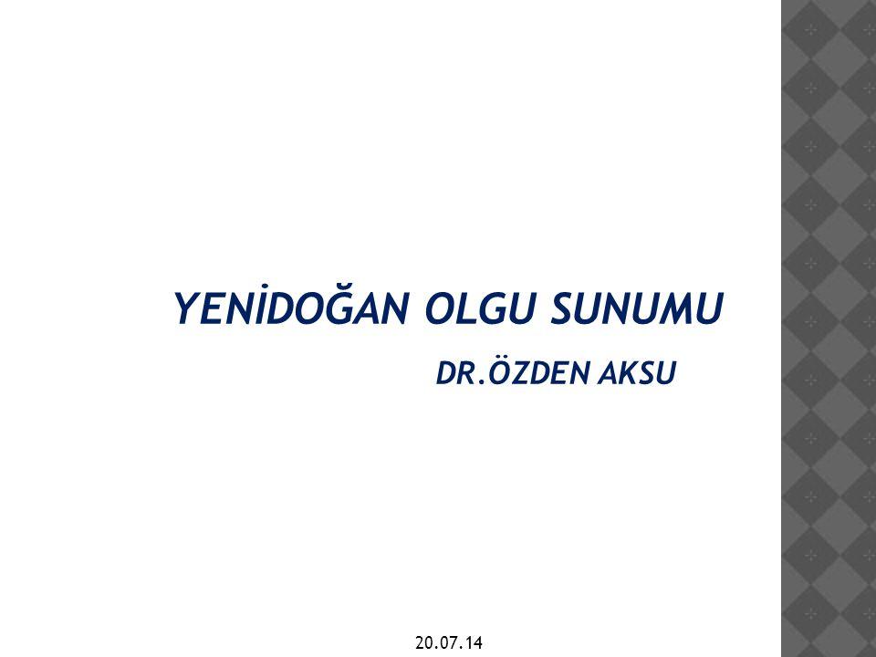 YENİDOĞAN OLGU SUNUMU DR.ÖZDEN AKSU 20.07.14