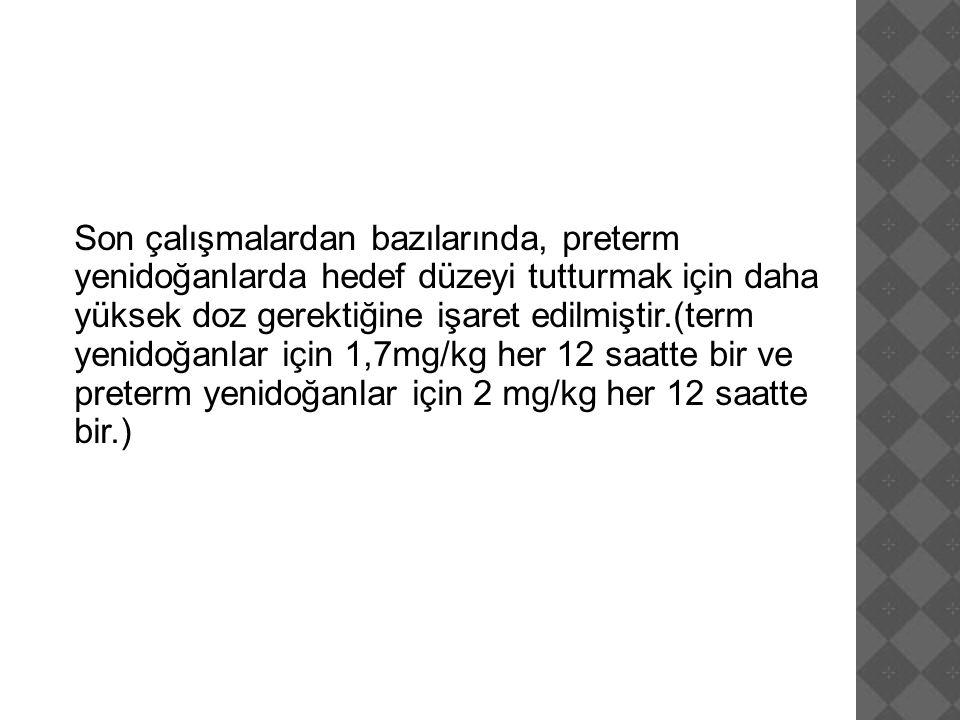 Son çalışmalardan bazılarında, preterm yenidoğanlarda hedef düzeyi tutturmak için daha yüksek doz gerektiğine işaret edilmiştir.(term yenidoğanlar için 1,7mg/kg her 12 saatte bir ve preterm yenidoğanlar için 2 mg/kg her 12 saatte bir.)
