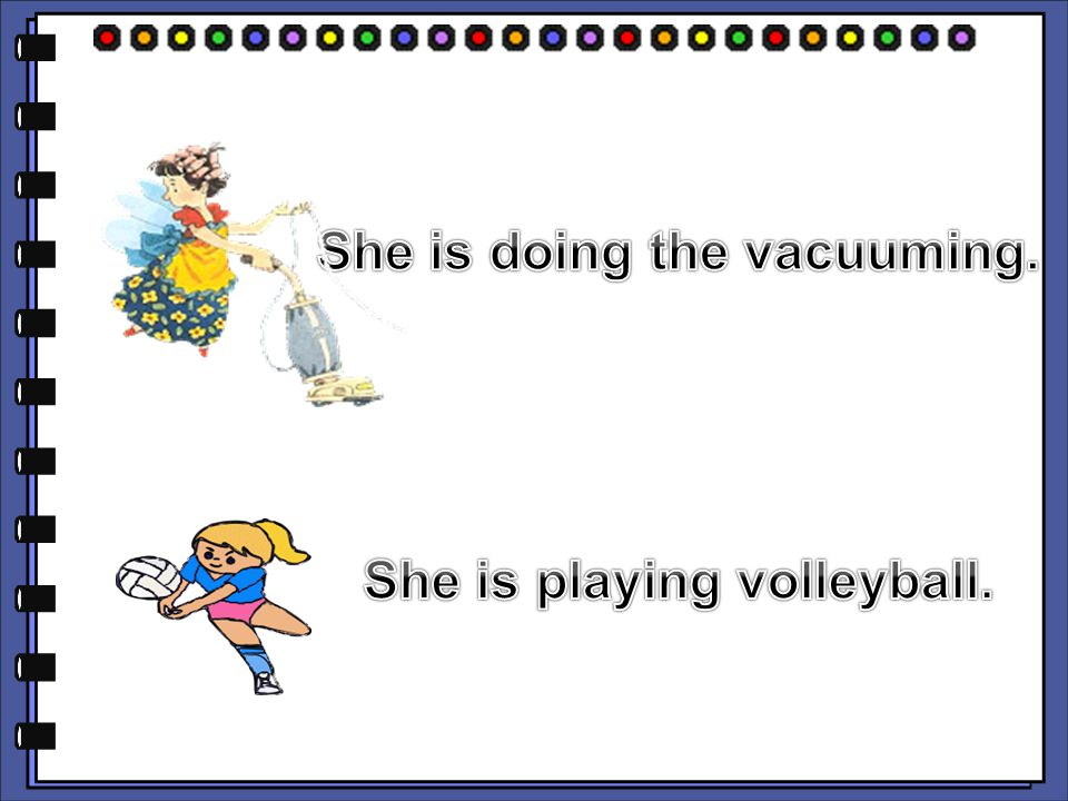 She is doing the vacuuming. She is playing volleyball.