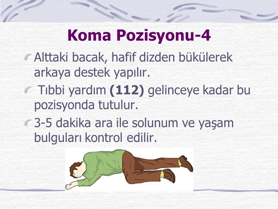 Koma Pozisyonu-4 Alttaki bacak, hafif dizden bükülerek arkaya destek yapılır. Tıbbi yardım (112) gelinceye kadar bu pozisyonda tutulur.