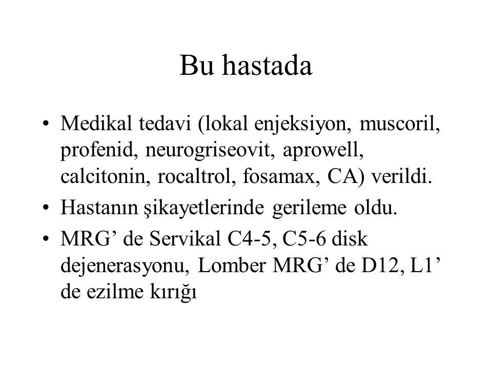 Bu hastada Medikal tedavi (lokal enjeksiyon, muscoril, profenid, neurogriseovit, aprowell, calcitonin, rocaltrol, fosamax, CA) verildi.