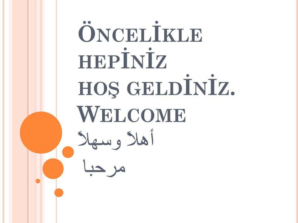 Öncelİkle hepİnİz hoş geldİnİz. Welcome أهلاً وسهلاً مرحبا