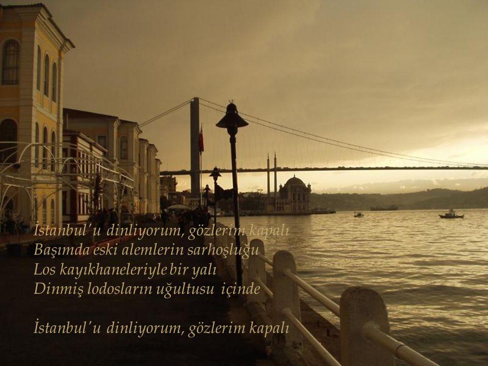 İstanbul u dinliyorum, gözlerim kapalı Başımda eski alemlerin sarhoşluğu Los kayıkhaneleriyle bir yalı Dinmiş lodosların uğultusu içinde İstanbul u dinliyorum, gözlerim kapalı