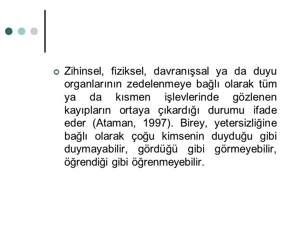 Zihinsel, fiziksel, davranışsal ya da duyu organlarının zedelenmeye bağlı olarak tüm ya da kısmen işlevlerinde gözlenen kayıpların ortaya çıkardığı durumu ifade eder (Ataman, 1997).