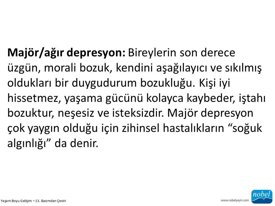 Majör/ağır depresyon: Bireylerin son derece üzgün, morali bozuk, kendini aşağılayıcı ve sıkılmış oldukları bir duygudurum bozukluğu.