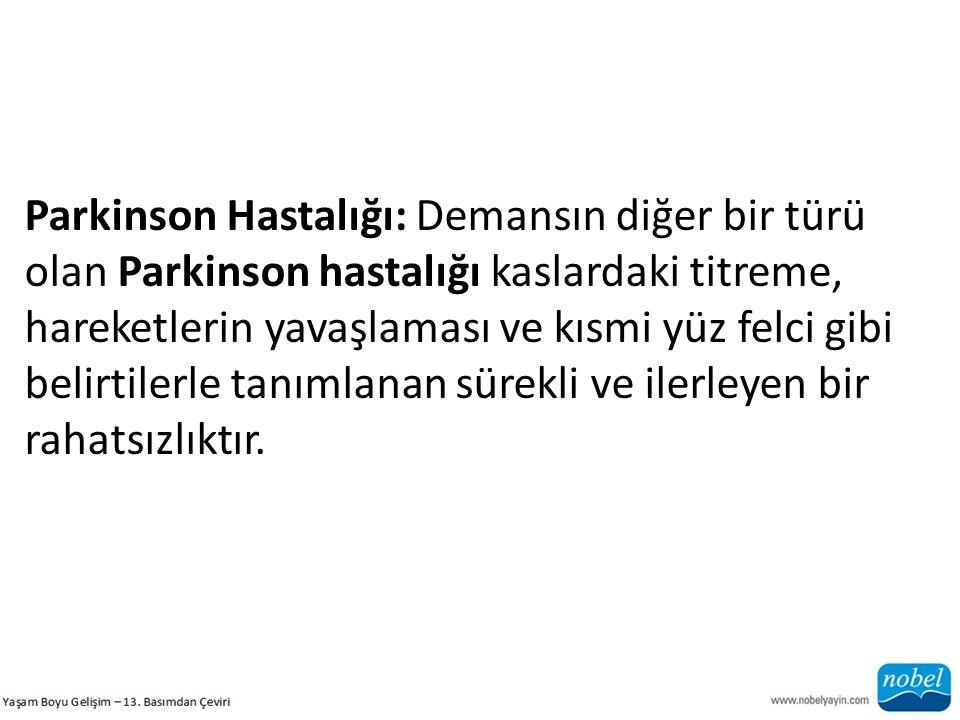Parkinson Hastalığı: Demansın diğer bir türü olan Parkinson hastalığı kaslardaki titreme, hareketlerin yavaşlaması ve kısmi yüz felci gibi belirtilerle tanımlanan sürekli ve ilerleyen bir rahatsızlıktır.