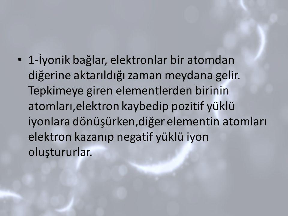 1-İyonik bağlar, elektronlar bir atomdan diğerine aktarıldığı zaman meydana gelir.