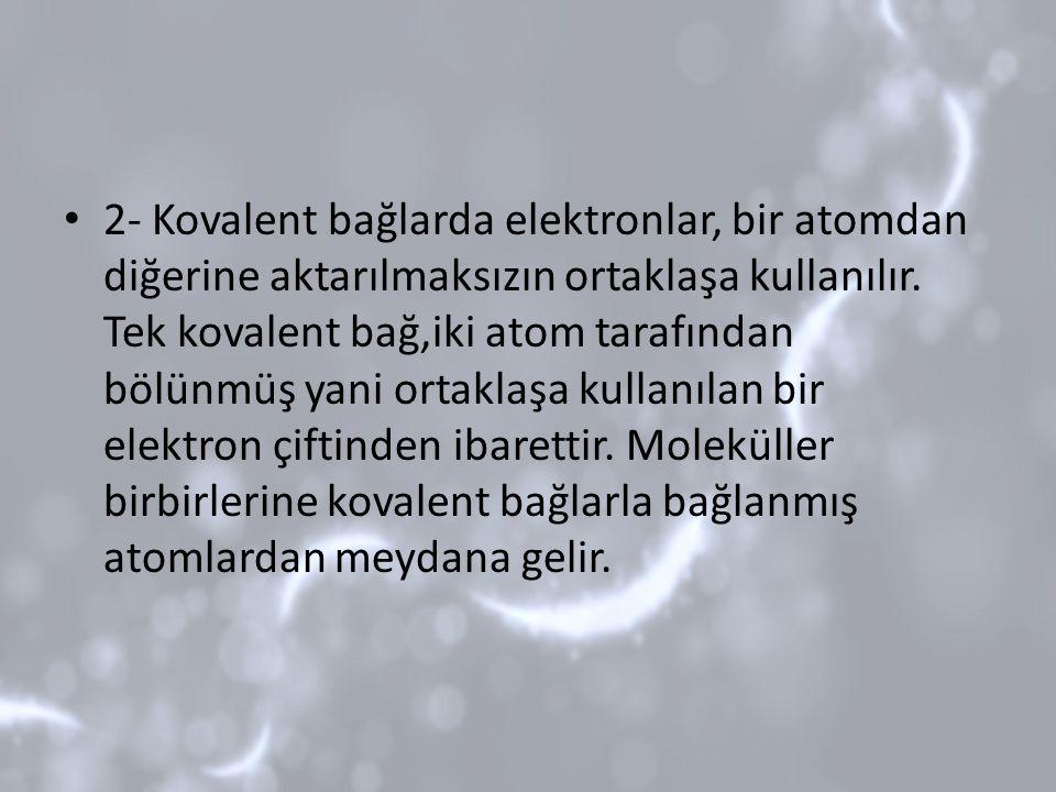 2- Kovalent bağlarda elektronlar, bir atomdan diğerine aktarılmaksızın ortaklaşa kullanılır.