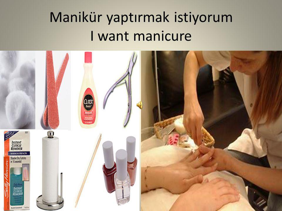 Manikür yaptırmak istiyorum I want manicure