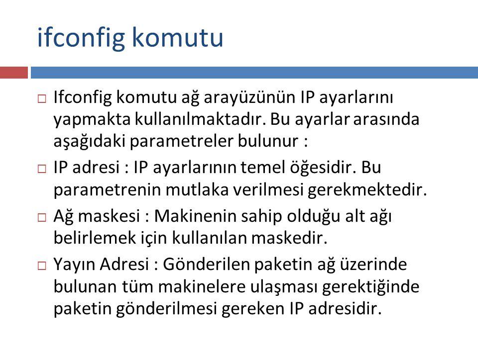 ifconfig komutu Ifconfig komutu ağ arayüzünün IP ayarlarını yapmakta kullanılmaktadır. Bu ayarlar arasında aşağıdaki parametreler bulunur :