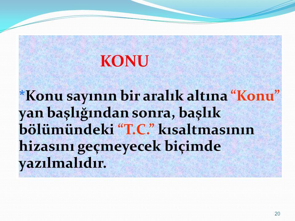 KONU *Konu sayının bir aralık altına Konu yan başlığından sonra, başlık bölümündeki T.C. kısaltmasının hizasını geçmeyecek biçimde yazılmalıdır.