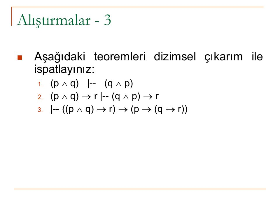 Alıştırmalar - 3 Aşağıdaki teoremleri dizimsel çıkarım ile ispatlayınız: (p  q) |-- (q  p) (p  q)  r |-- (q  p)  r.