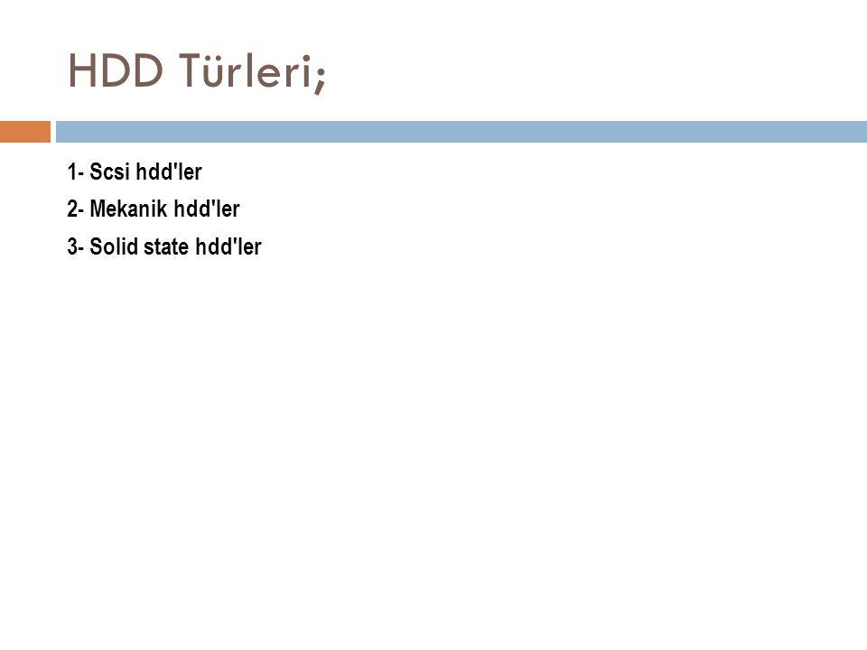 HDD Türleri; 1- Scsi hdd ler 2- Mekanik hdd ler 3- Solid state hdd ler