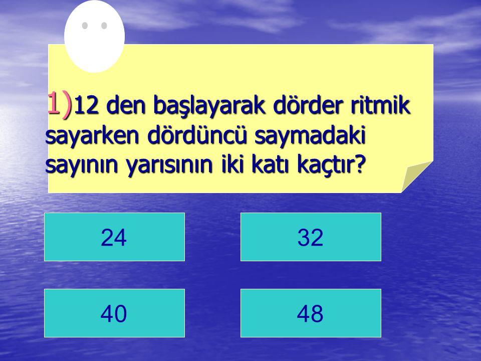 1)12 den başlayarak dörder ritmik sayarken dördüncü saymadaki sayının yarısının iki katı kaçtır
