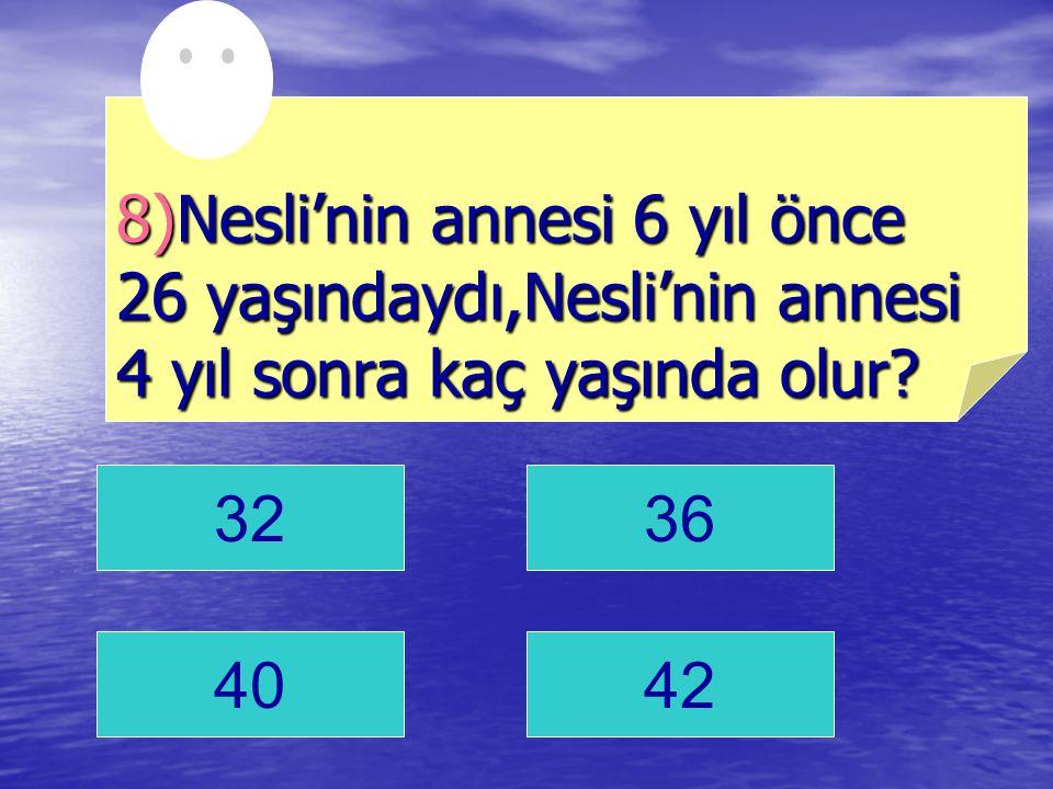 8)Nesli'nin annesi 6 yıl önce 26 yaşındaydı,Nesli'nin annesi 4 yıl sonra kaç yaşında olur