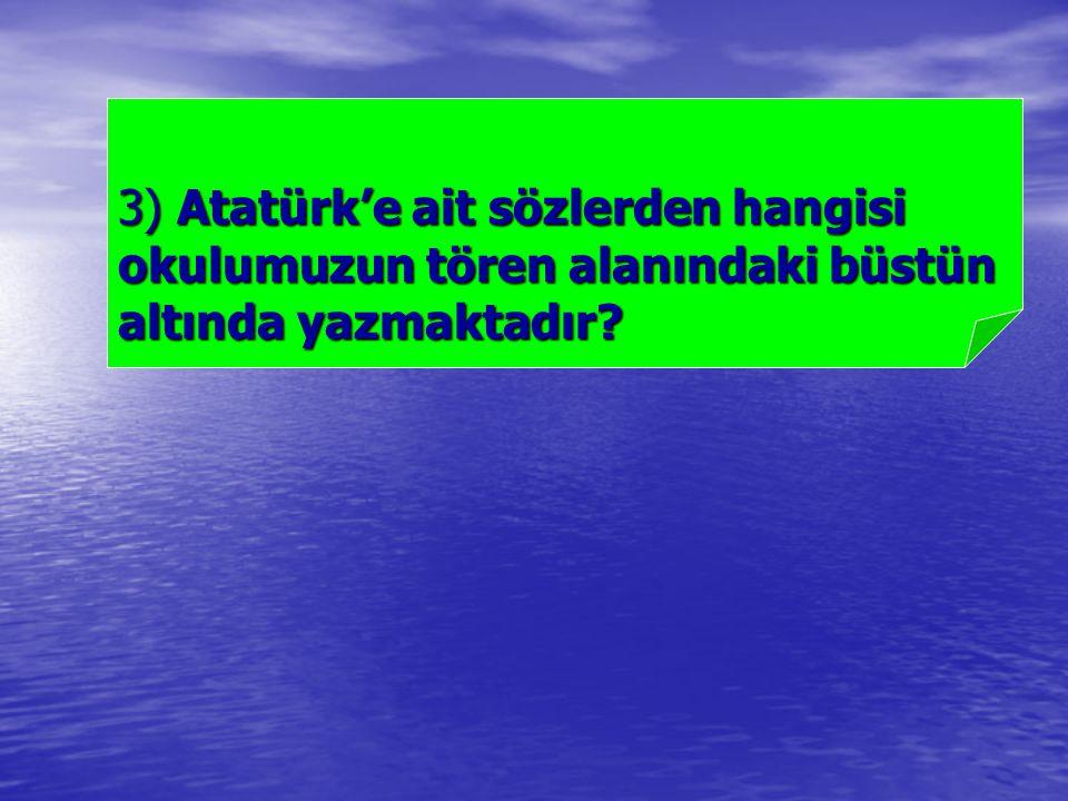 3) Atatürk'e ait sözlerden hangisi okulumuzun tören alanındaki büstün altında yazmaktadır