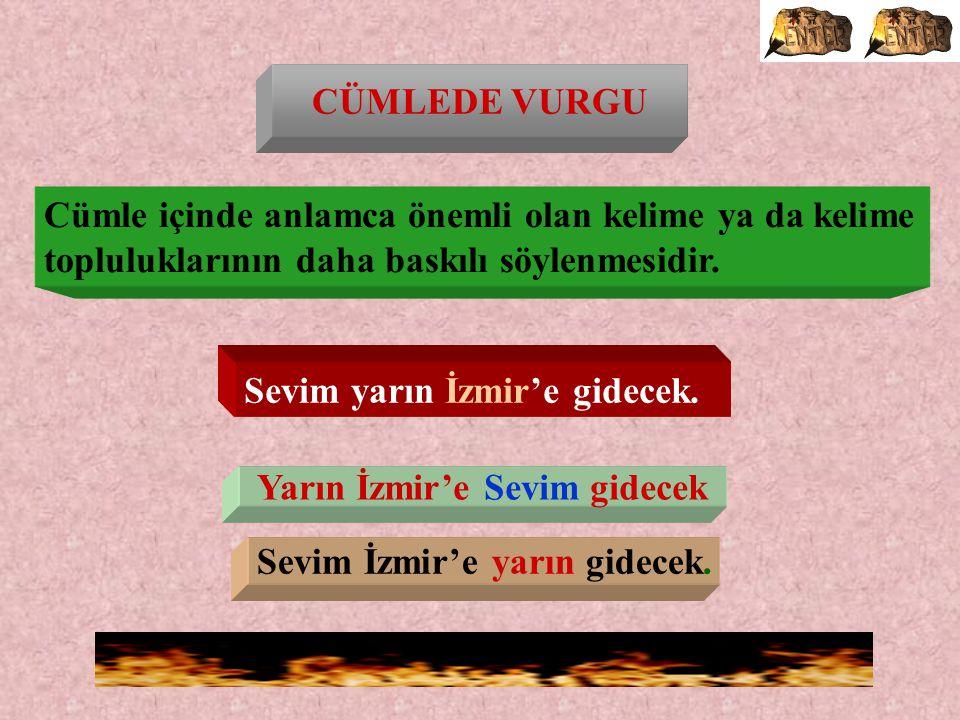CÜMLEDE VURGU Yarın İzmir'e Sevim gidecek Sevim İzmir'e yarın gidecek.