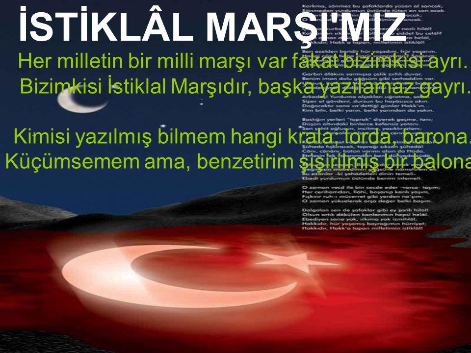 İSTİKLÂL MARŞI MIZ Her milletin bir milli marşı var fakat bizimkisi ayrı. Bizimkisi İstiklal Marşıdır, başka yazılamaz gayrı.