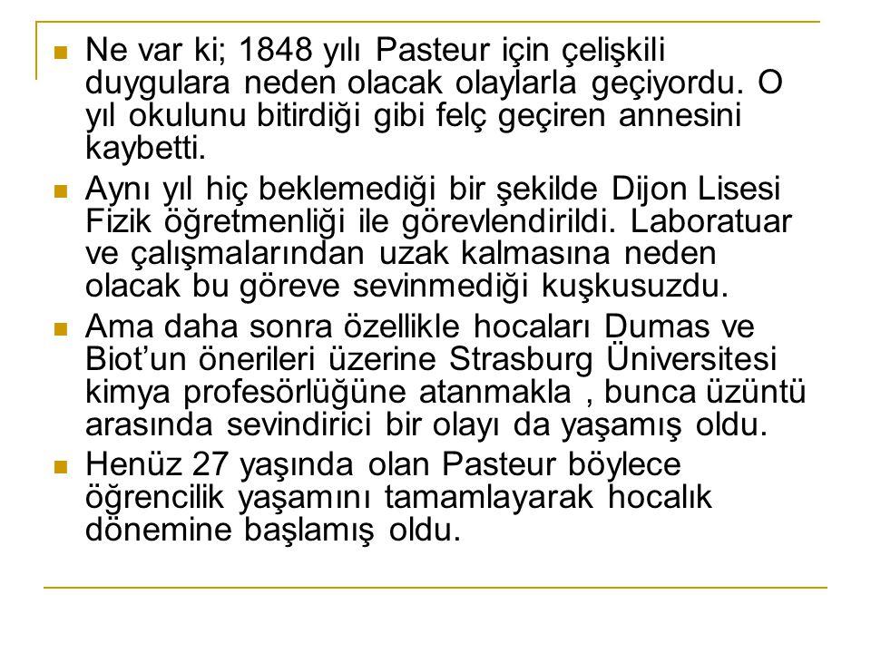 Ne var ki; 1848 yılı Pasteur için çelişkili duygulara neden olacak olaylarla geçiyordu. O yıl okulunu bitirdiği gibi felç geçiren annesini kaybetti.
