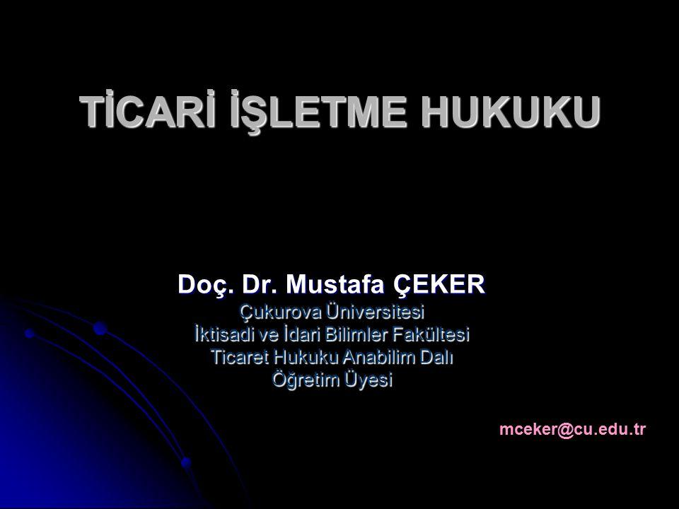 TİCARİ İŞLETME HUKUKU Doç. Dr. Mustafa ÇEKER Çukurova Üniversitesi