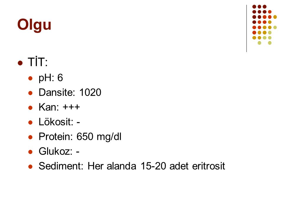 Olgu TİT: pH: 6 Dansite: 1020 Kan: +++ Lökosit: - Protein: 650 mg/dl
