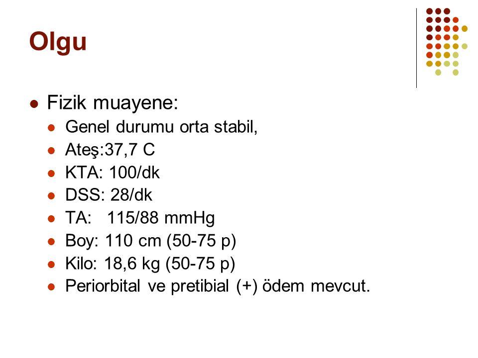 Olgu Fizik muayene: Genel durumu orta stabil, Ateş:37,7 C KTA: 100/dk