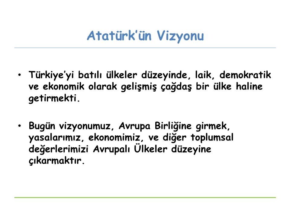 Atatürk'ün Vizyonu Türkiye'yi batılı ülkeler düzeyinde, laik, demokratik ve ekonomik olarak gelişmiş çağdaş bir ülke haline getirmekti.