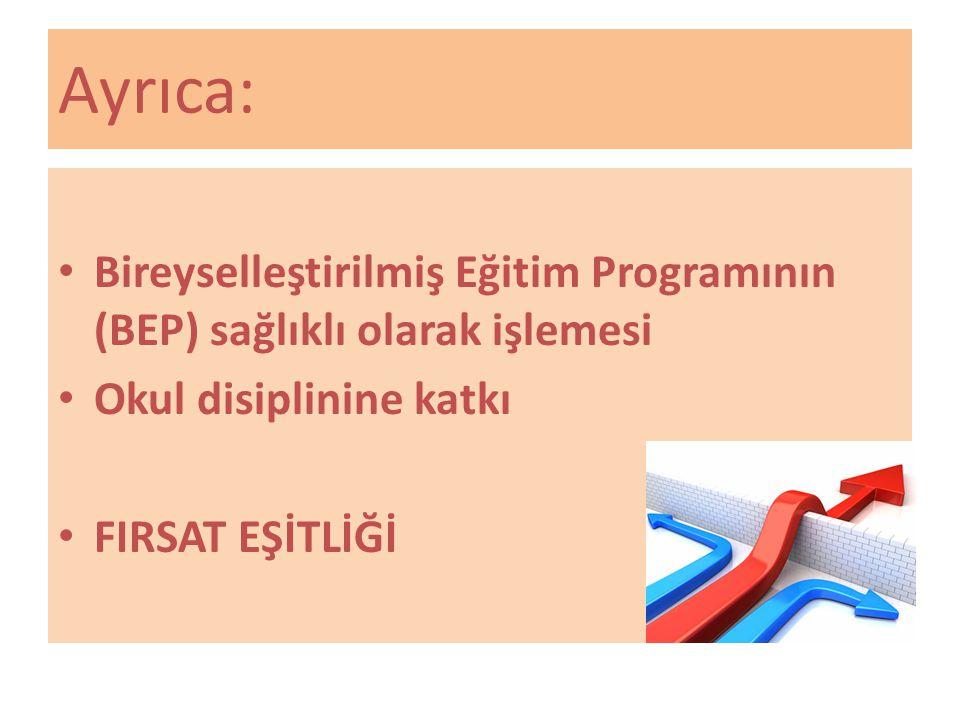 Ayrıca: Bireyselleştirilmiş Eğitim Programının (BEP) sağlıklı olarak işlemesi. Okul disiplinine katkı.