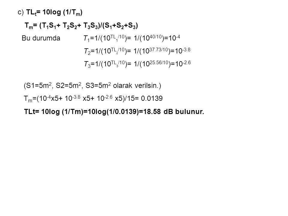 c) TLt= 10log (1/Tm) Tm= (T1S1+ T2S2+ T3S3)/(S1+S2+S3) Bu durumda T1=1/(10TL1/10)= 1/(1040/10)=10-4.