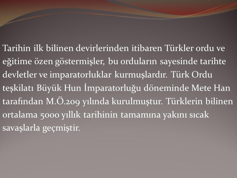 Tarihin ilk bilinen devirlerinden itibaren Türkler ordu ve eğitime özen göstermişler, bu orduların sayesinde tarihte devletler ve imparatorluklar kurmuşlardır.