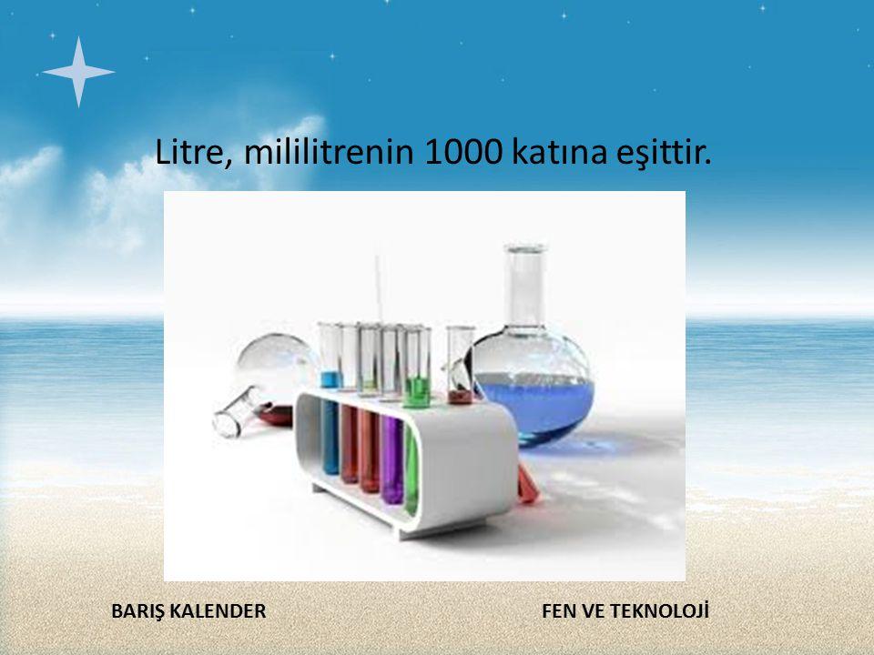 Litre, mililitrenin 1000 katına eşittir.