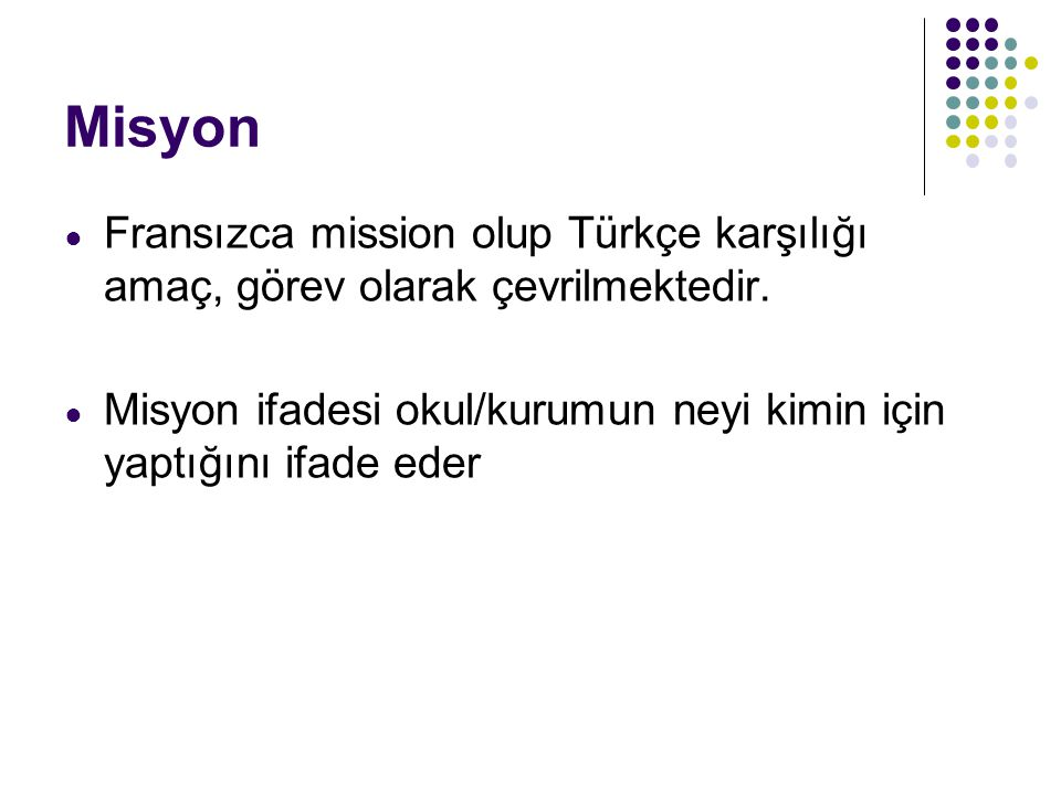 Misyon Fransızca mission olup Türkçe karşılığı amaç, görev olarak çevrilmektedir.