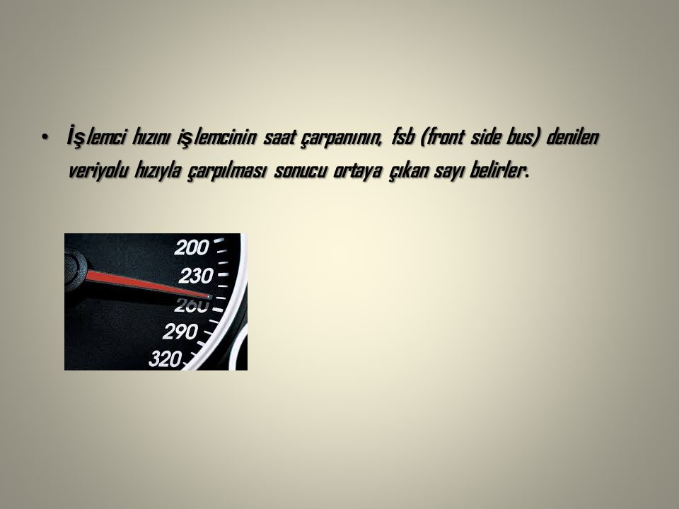 İşlemci hızını işlemcinin saat çarpanının, fsb (front side bus) denilen veriyolu hızıyla çarpılması sonucu ortaya çıkan sayı belirler.