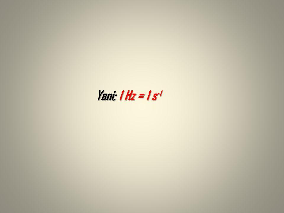 Yani; 1 Hz = 1 s-1