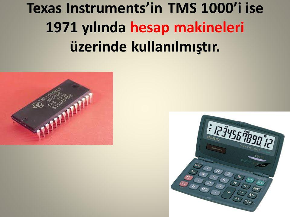 Texas Instruments'in TMS 1000'i ise 1971 yılında hesap makineleri üzerinde kullanılmıştır.